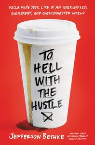 To Hell With The Hustle - Reclaiming Your Life in An Overworked, Overspent, and Overconnected World